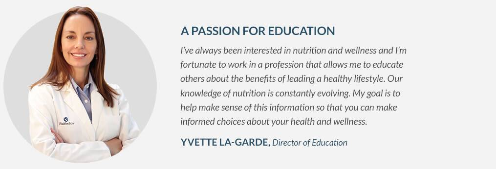 A PASSION FOR EDUCATION - I've always been interested in nutrition and wellness and I'm fortunate to work in a profession that allows me to educate others about the benefits of leading a healthy lifestyle. Our knowledge of nutrition is constantly evolving. My goal is to help make sense of this information so that you can make informed choices about your health and wellness. - YVETTE LA-GARDE, Director of Education